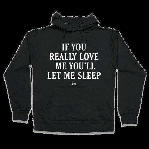 If You Really Love Me You'll Let Me Sleep Hooded Sweatshirt