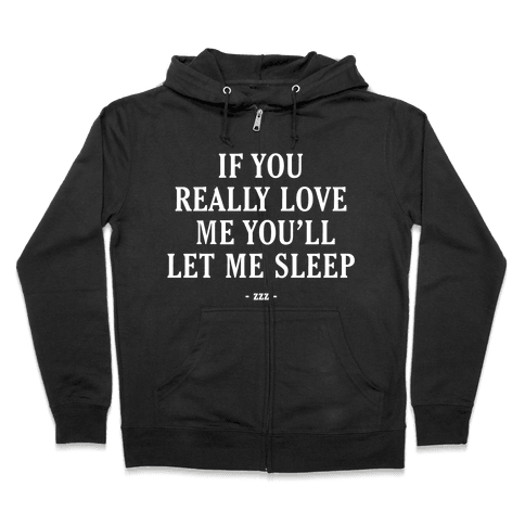 If You Really Love Me You'll Let Me Sleep Zip Hoodie
