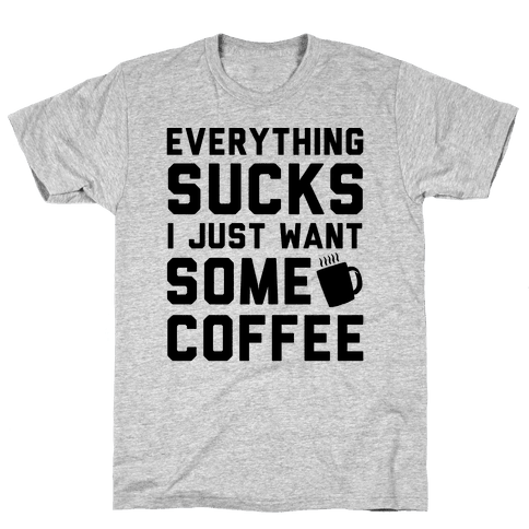Everything Sucks I Just Want Some Coffee
