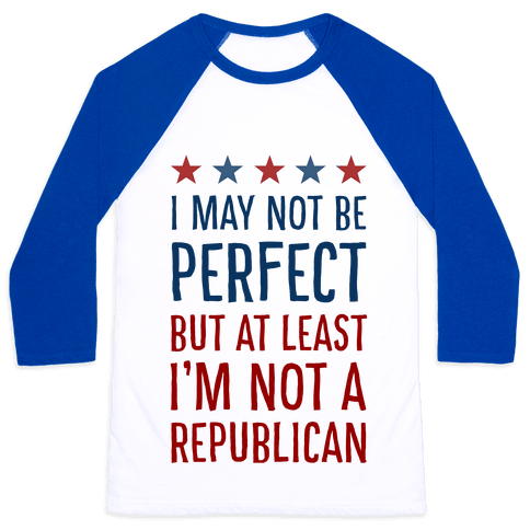 I May Not be Perfect but At Least I am not a Republican Baseball Tee