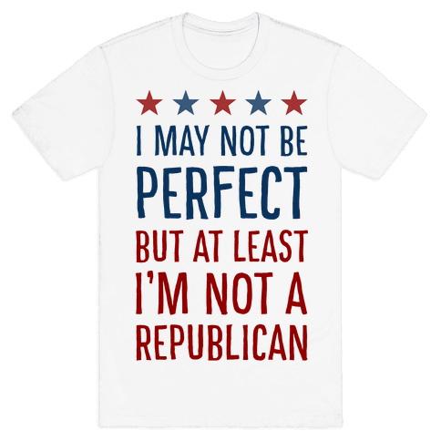 I May Not be Perfect but At Least I am not a Republican Mens T-Shirt