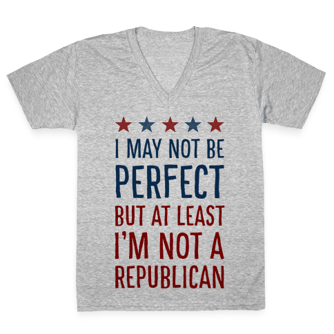 I May Not be Perfect but At Least I am not a Republican V-Neck Tee Shirt