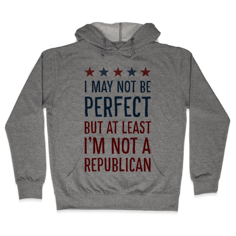 I May Not be Perfect but At Least I am not a Republican Hooded Sweatshirt