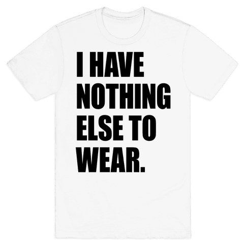 I Have Nothing Else To Wear Mens T-Shirt