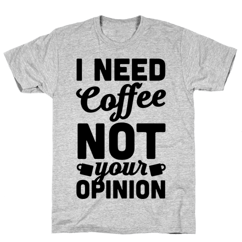 I Need Coffee Not Your Opinion Mens T-Shirt