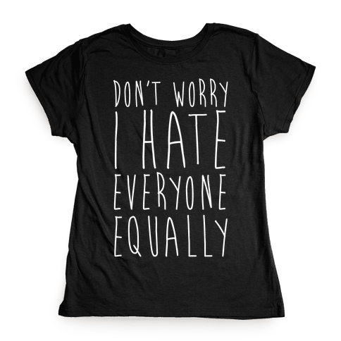 Don't Worry, I Hate Everyone Equally Womens T-Shirt