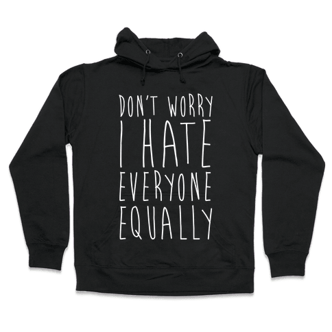 Don't Worry, I Hate Everyone Equally Hooded Sweatshirt