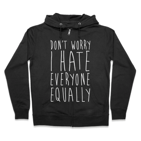 Don't Worry, I Hate Everyone Equally Zip Hoodie