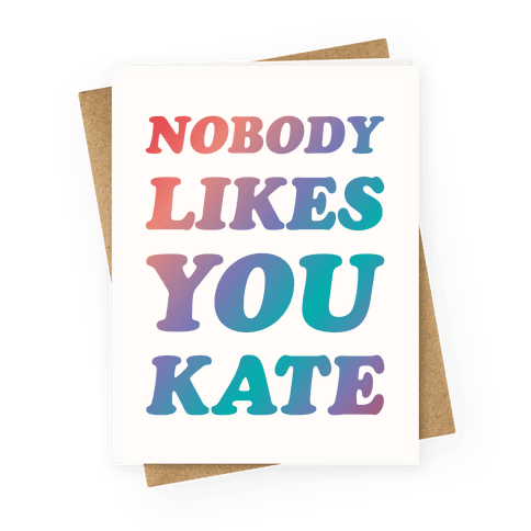Nobody likes you Kate Greeting Card