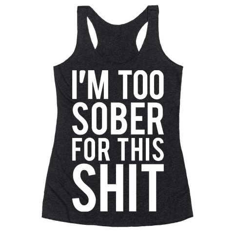 I'm Too Sober For This Shit Racerback Tank Top