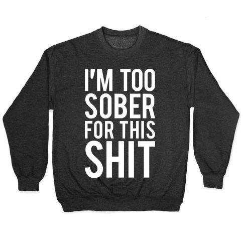 I'm Too Sober For This Shit Pullover