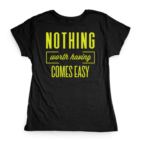 Nothing Worth Having Comes Easy Womens T-Shirt