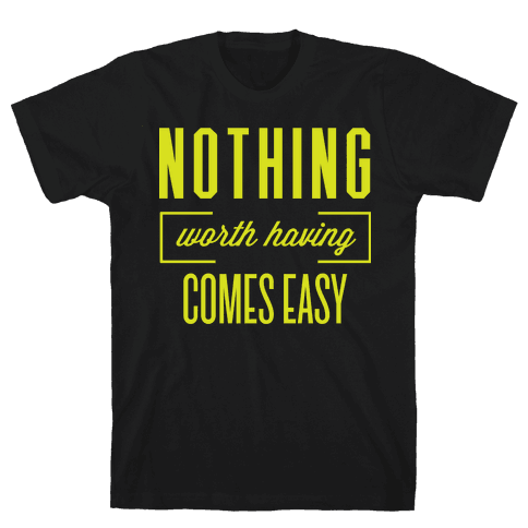 Nothing Worth Having Comes Easy Mens T-Shirt