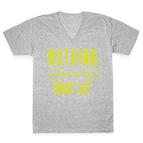 Nothing Worth Having Comes Easy V-Neck Tee Shirt