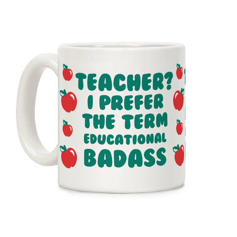 Teacher? I Prefer the Term Educational Badass Coffee Mug