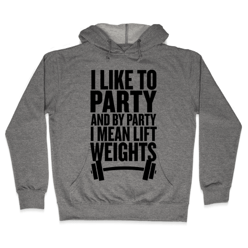 I Like to Party, and by Party I Mean Lift Weights Hooded Sweatshirt