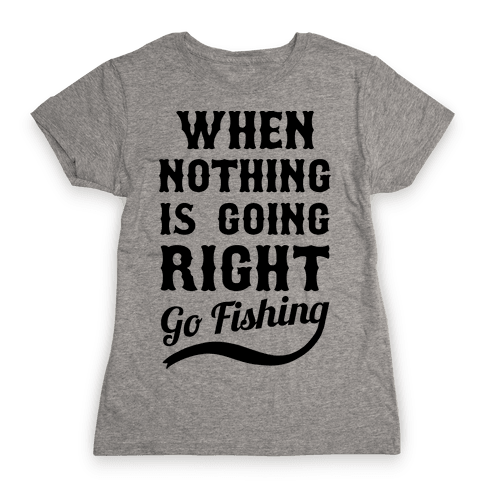 When Nothing Is Going Right Go Fishing Womens T-Shirt