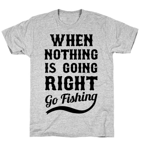When Nothing Is Going Right Go Fishing Mens T-Shirt