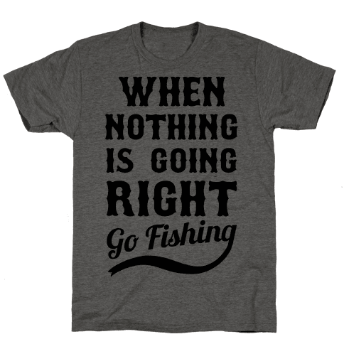 When Nothing Is Going Right Go Fishing