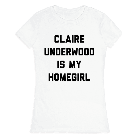 Claire Underwood Is My Homegirl Womens T-Shirt