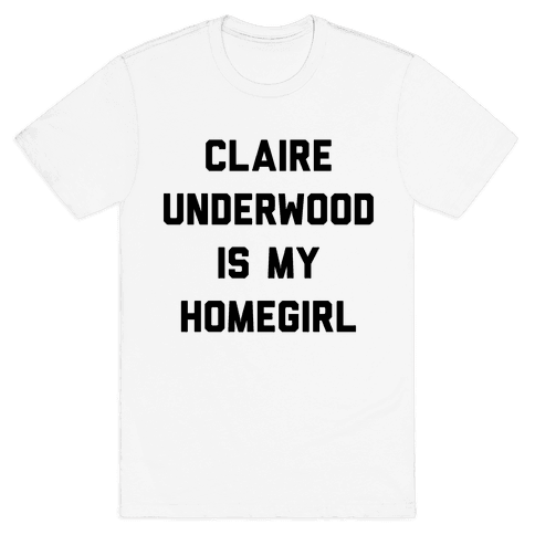 Claire Underwood Is My Homegirl Mens T-Shirt