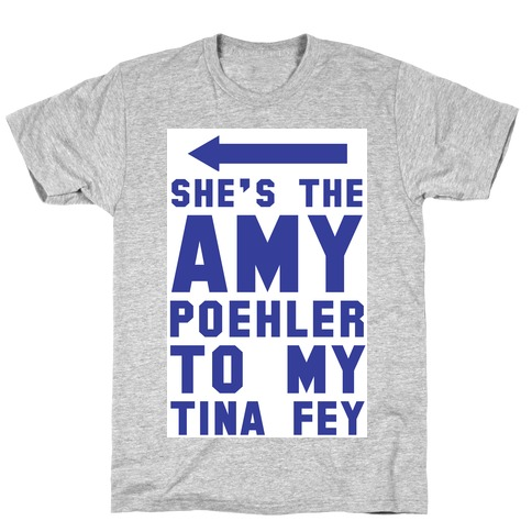 She's the Amy Poehler to my Tina Fey T-Shirt