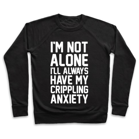 I'm Not Alone I'll Always Have My Crippling Anxiety Pullover