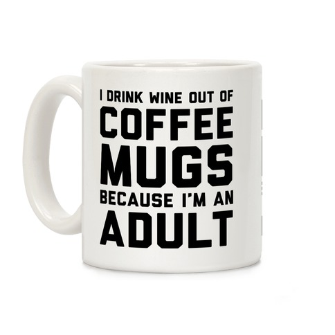 I Drink Wine Out Of Coffee Mugs Because I'm An Adult Coffee Mug