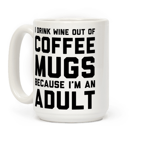 I Drink Wine Out Of Coffee Mugs Because I'm An Adult