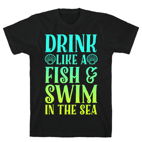 Drink Like A Fish & Swim In The Sea Mens T-Shirt
