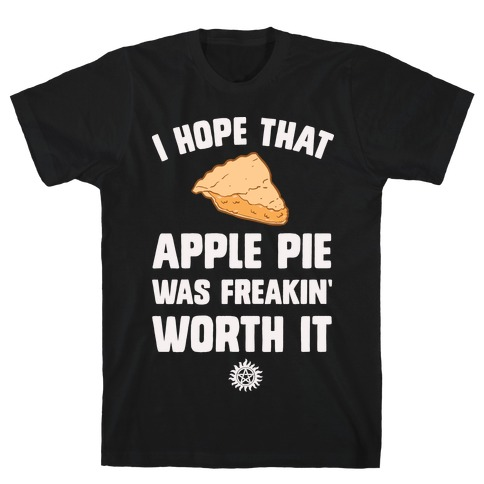 I Hope That Apple Pie Was Freakin' Worth It T-Shirt