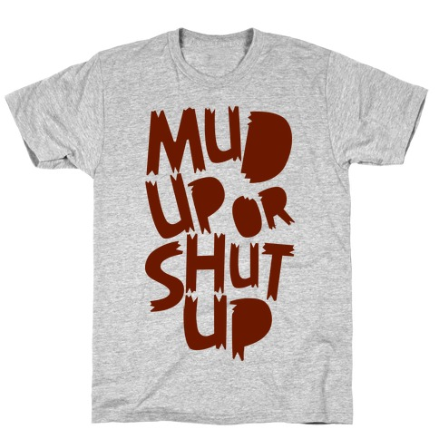 Mud Up or Shut Up T-Shirt