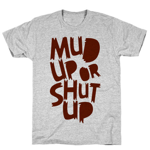 Mud Up or Shut Up Mens T-Shirt