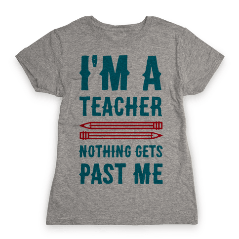 I'm a Teacher! Nothing Gets Past Me! Womens T-Shirt