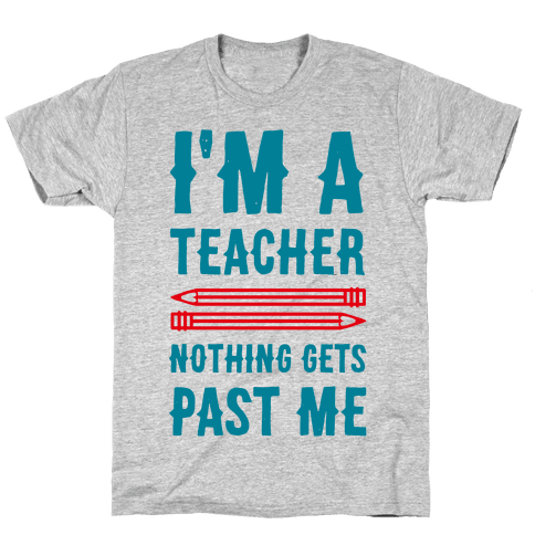 I'm a Teacher! Nothing Gets Past Me! Mens T-Shirt
