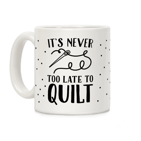 It's Never Too Late To Quilt Coffee Mug