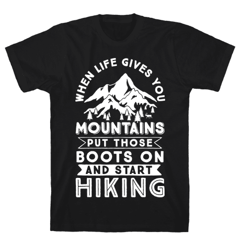 When Life Give you Mountains Put Those Boots On And Start Hiking Mens T-Shirt