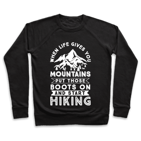 When Life Give you Mountains Put Those Boots On And Start Hiking Pullover