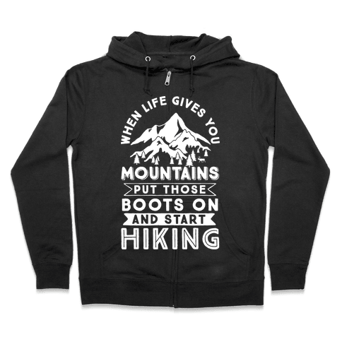 When Life Give you Mountains Put Those Boots On And Start Hiking Zip Hoodie