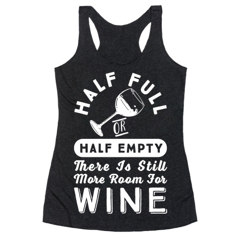Half Full Or Half Empty There Is Still More Room For Wine Racerback Tank Top