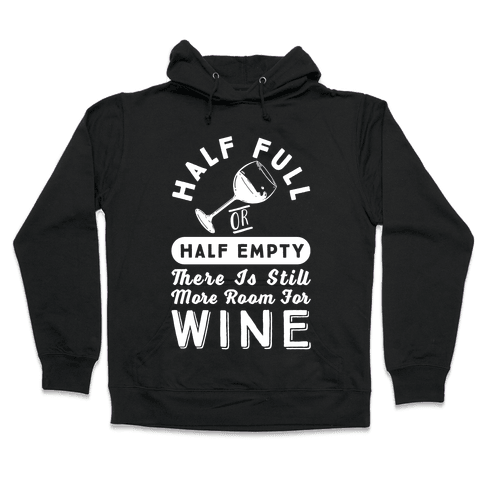 Half Full Or Half Empty There Is Still More Room For Wine Hooded Sweatshirt