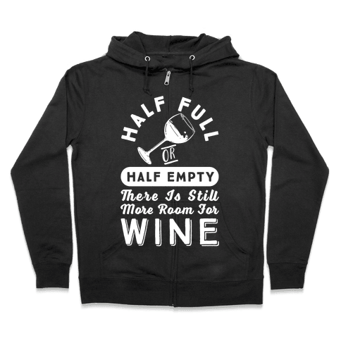 Half Full Or Half Empty There Is Still More Room For Wine Zip Hoodie