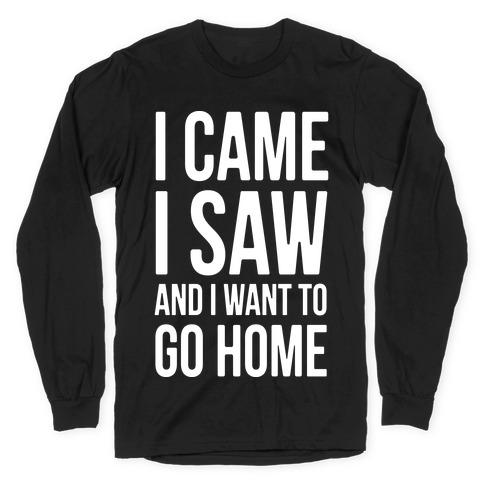 I Came I Saw And I Want To Go Home Long Sleeve T-Shirt