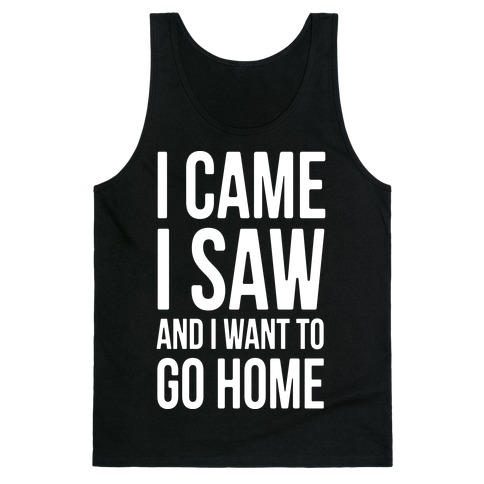 I Came I Saw And I Want To Go Home Tank Top