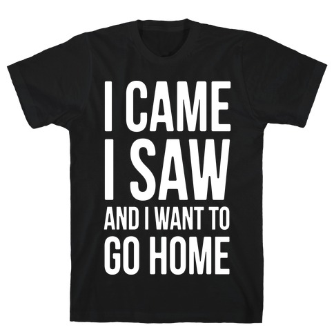 I Came I Saw And I Want To Go Home T-Shirt