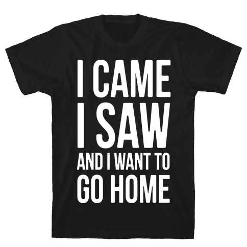 I Came I Saw And I Want To Go Home Mens T-Shirt