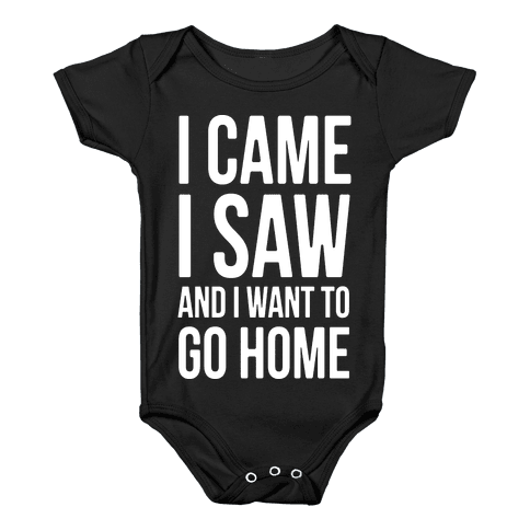 I Came I Saw And I Want To Go Home Baby Onesy
