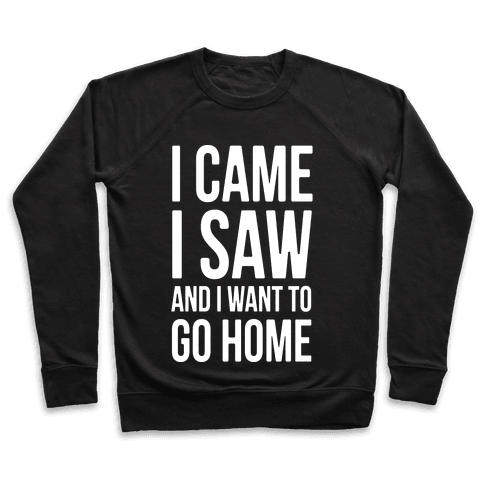 I Came I Saw And I Want To Go Home Pullover