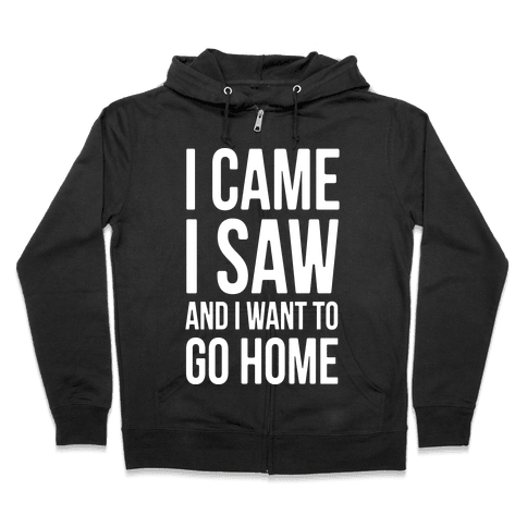 I Came I Saw And I Want To Go Home Zip Hoodie
