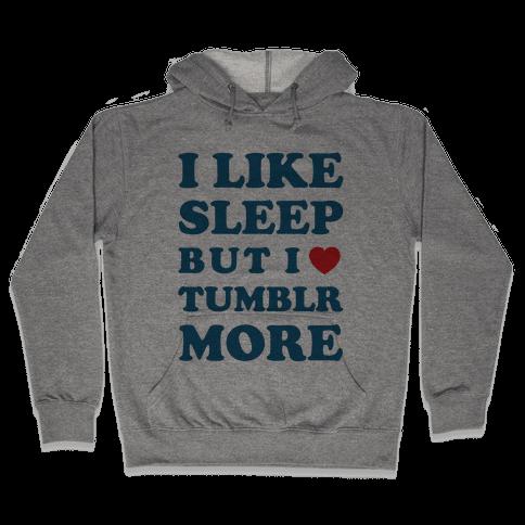 I Like Sleep But I Like Tumblr More Hooded Sweatshirt